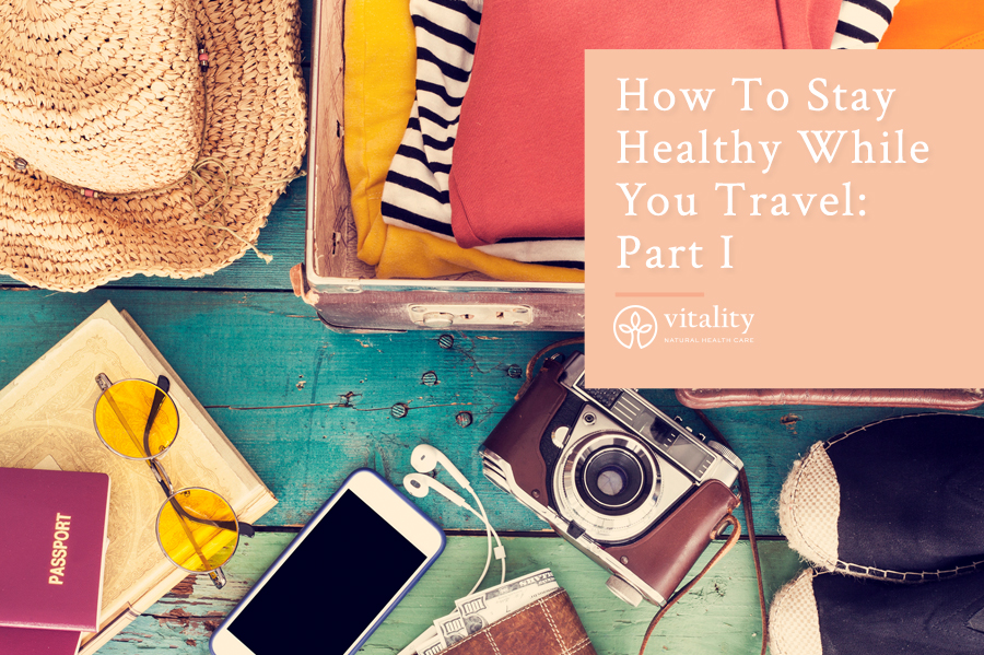 How To Stay Healthy While You Travel: Part I